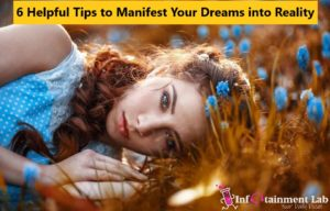 6 Helpful Tips to Manifest Your Dreams into Reality